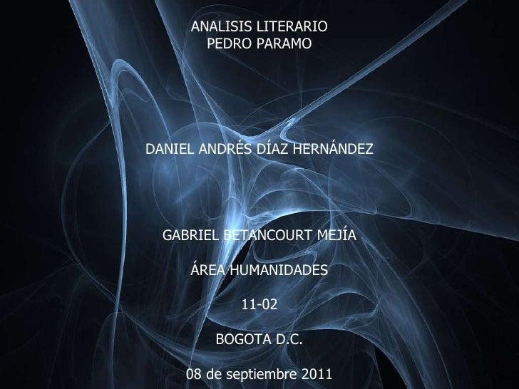 ANALISIS LITERARIO PEDRO PARAMO DANIEL ANDR ÉS DÍAZ HERNÁNDEZ GABRIEL BETANCOURT MEJÍA ÁREA HUMANIDADES 11-02 BOGOTA D.C. ...