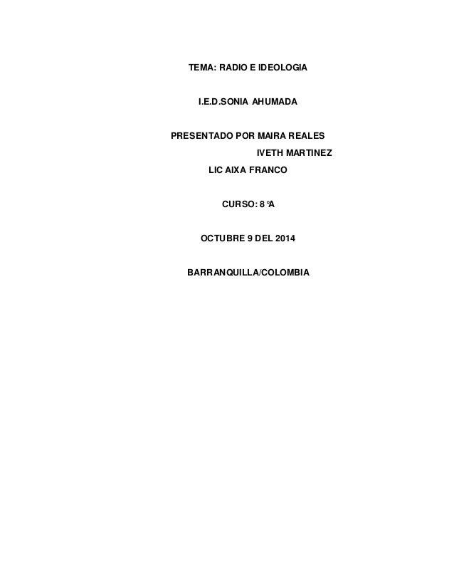 TEMA: RADIO E IDEOLOGIA  I.E.D.SONIA AHUMADA  PRESENTADO POR MAIRA REALES  IVETH MARTINEZ  LIC AIXA FRANCO  CURSO: 8°A  OC...