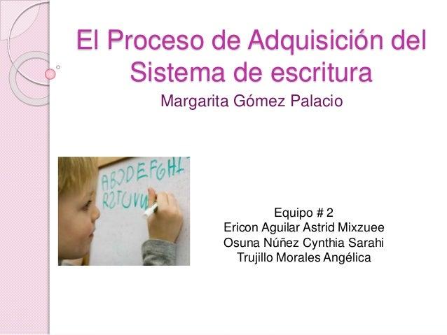 El Proceso de Adquisición del Sistema de escritura Margarita Gómez Palacio Equipo # 2 Ericon Aguilar Astrid Mixzuee Osuna ...