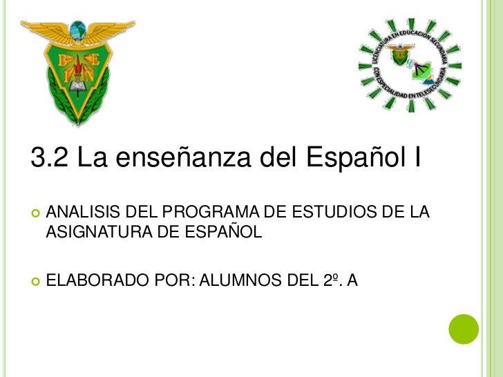 3.2 La enseñanza del Español I   ANALISIS DEL PROGRAMA DE ESTUDIOS DE LA    ASIGNATURA DE ESPAÑOL   ELABORADO POR: ALUMN...