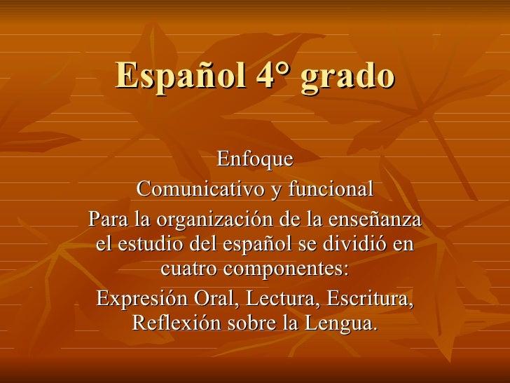 Español 4° grado Enfoque Comunicativo y funcional Para la organización de la enseñanza el estudio del español se dividió e...