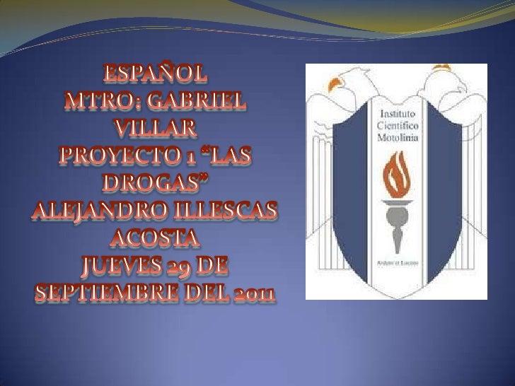 """ESPAÑOL MTRO: GABRIEL VILLARPROYECTO 1 """"LAS DROGAS""""ALEJANDRO ILLESCAS ACOSTAJUEVES 29 DE SEPTIEMBRE DEL 2011<br />"""