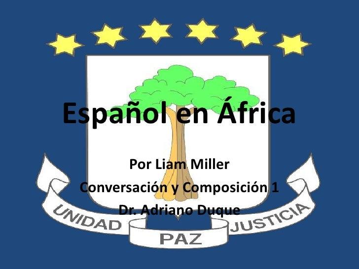 Español en África<br />Por Liam Miller<br />Conversación y Composición 1<br />Dr. Adriano Duque<br />