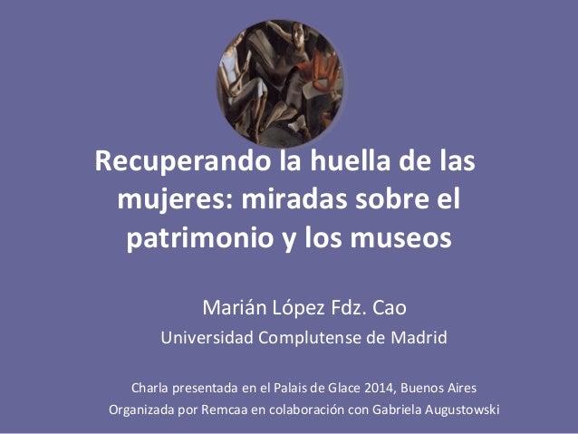 Recuperando la huella de las  mujeres: miradas sobre el  patrimonio y los museos  Marián López Fdz. Cao  Universidad Compl...