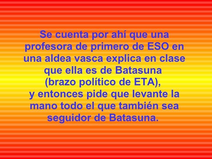 Se cuenta por ahí que una profesora de primero de ESO en una aldea vasca explica en clase que ella es de Batasuna  (brazo ...