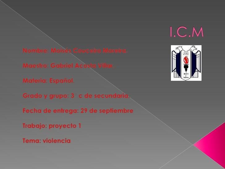 I.C.M<br />Nombre: Moisés Couceiro Moreira.<br />Maestro: Gabriel Acosta Villar.<br />Materia: Español.<br />Grado y grupo...