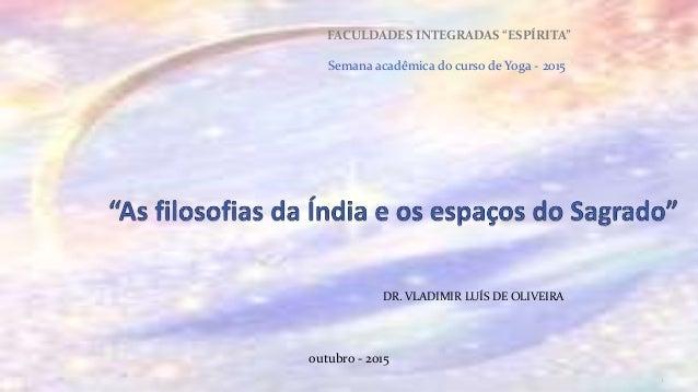 """DR. VLADIMIR LUÍS DE OLIVEIRA FACULDADES INTEGRADAS """"ESPÍRITA"""" Semana acadêmica do curso de Yoga - 2015"""" 1 outubro - 2015"""
