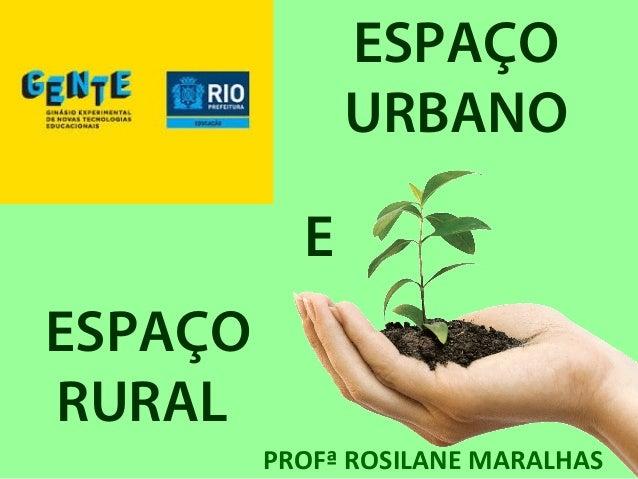 ESPAÇO URBANO ESPAÇO RURAL E PROFª ROSILANE MARALHAS