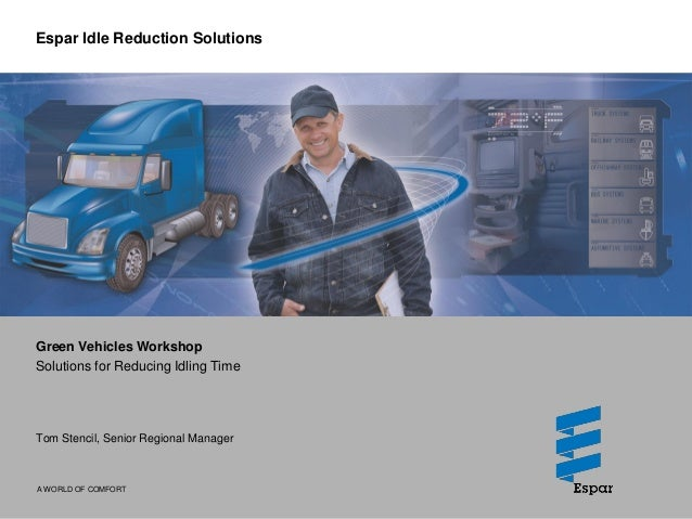 A WORLD OF COMFORT Espar Idle Reduction Solutions Green Vehicles Workshop Solutions for Reducing Idling Time Tom Stencil, ...