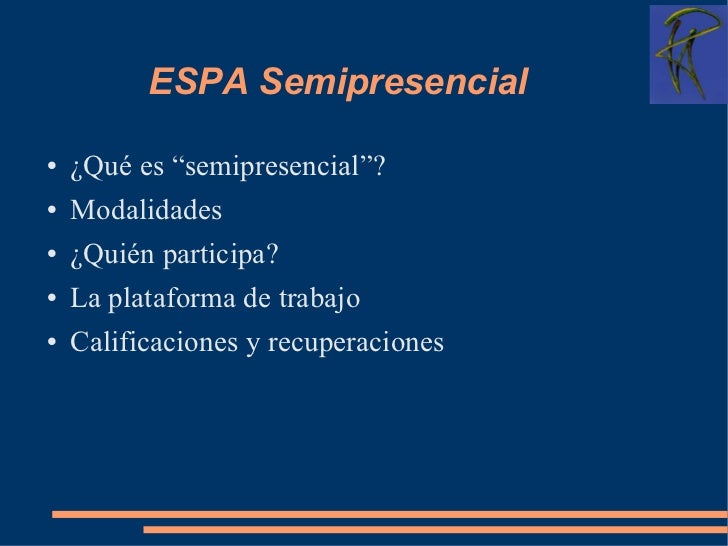 "ESPA Semipresencial <ul><li>¿Qué es ""semipresencial""? </li></ul><ul><li>Modalidades </li></ul><ul><li>¿Quién participa? </..."