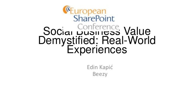 Social Business Value Demystified: Real-World Experiences Edin Kapid Beezy