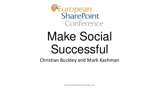 Make Social Successful Christian Buckley and Mark Kashman www.sharepointeurope.com