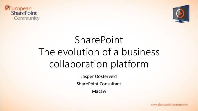 SharePoint The evolution of a business collaboration platform Jasper Oosterveld SharePoint Consultant Macaw