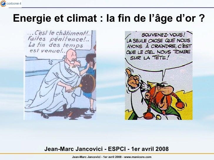 Energie et climat : la fin de l' âge d'or  ? Jean-Marc Jancovici - ESPCI - 1er avril 2008