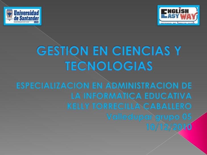 GESTION EN CIENCIAS Y TECNOLOGIAS<br />ESPECIALIZACION EN ADMINISTRACION DE LA INFORMATICA EDUCATIVA<br />KELLY TORRECILLA...