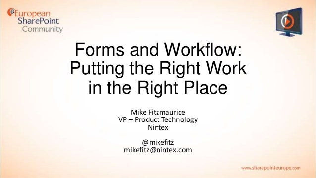 Forms and Workflow: Putting the Right Work in the Right Place Mike Fitzmaurice VP – Product Technology Nintex @mikefitz mi...