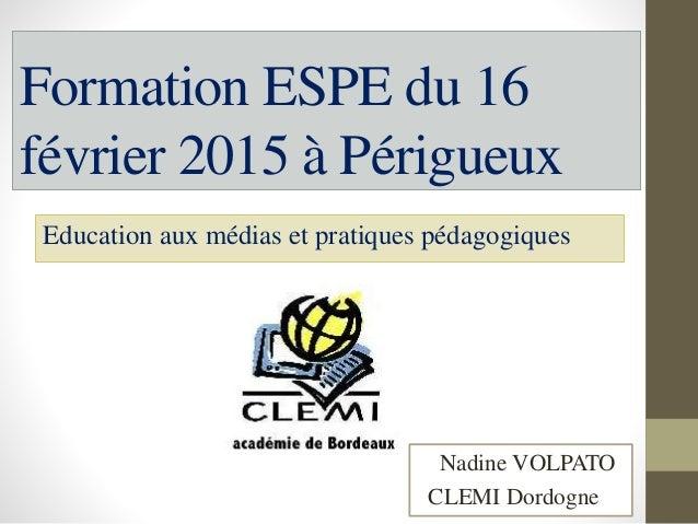 Formation ESPE du 16 février 2015 à Périgueux Education aux médias et pratiques pédagogiques Nadine VOLPATO CLEMI Dordogne