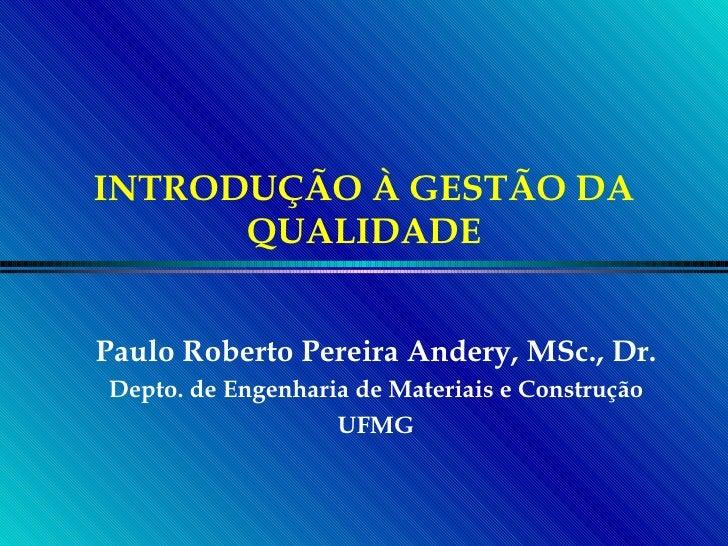 INTRODUÇÃO À GESTÃO DA QUALIDADE Paulo Roberto Pereira Andery, MSc., Dr. Depto. de Engenharia de Materiais e Construção UFMG