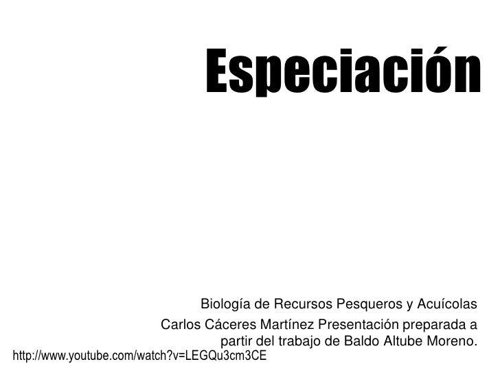Especiación<br />Biología de Recursos Pesqueros y Acuícolas<br />Carlos Cáceres Martínez Presentación preparada a partir d...