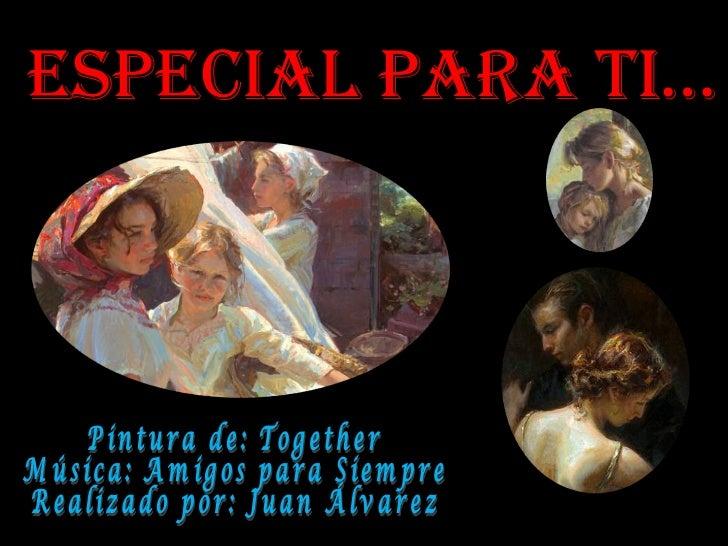 Especial Para ti… Pintura de: Together Música: Amigos para Siempre Realizado por: Juan Álvarez