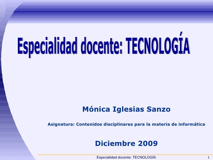 Especialidad docente: TECNOLOGÍA Mónica Iglesias Sanzo Asignatura: Contenidos disciplinares para la materia de informática...