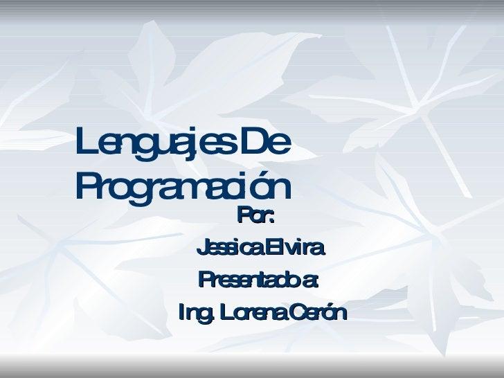 Por:  Jessica Elvira Presentado a: Ing. Lorena Cerón Lenguajes De Programación