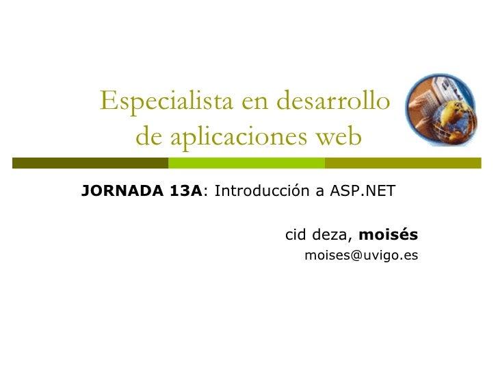 Especialista en desarrollo  de aplicaciones web JORNADA 13A : Introducción a ASP.NET cid deza,  moisés [email_address]