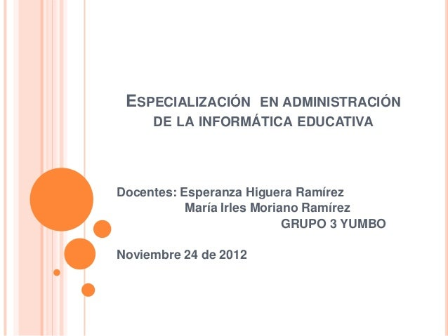ESPECIALIZACIÓN EN ADMINISTRACIÓN     DE LA INFORMÁTICA EDUCATIVADocentes: Esperanza Higuera Ramírez           María Irles...
