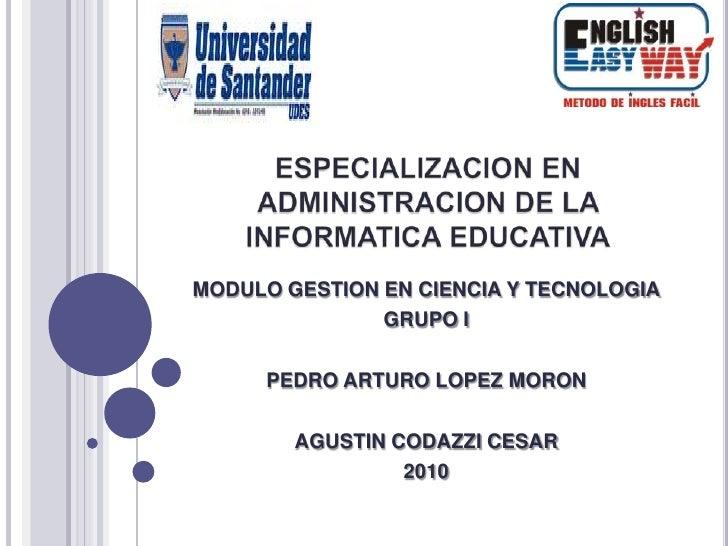 ESPECIALIZACION EN ADMINISTRACION DE LA INFORMATICA EDUCATIVA<br />MODULO GESTION EN CIENCIA Y TECNOLOGIA<br />GRUPO I<br ...
