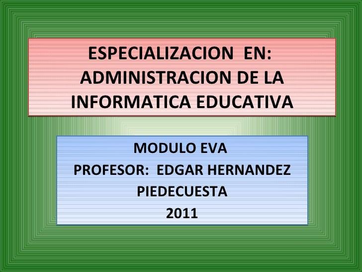 ESPECIALIZACION  EN:  ADMINISTRACION DE LA INFORMATICA EDUCATIVA MODULO EVA  PROFESOR:  EDGAR HERNANDEZ PIEDECUESTA 2011