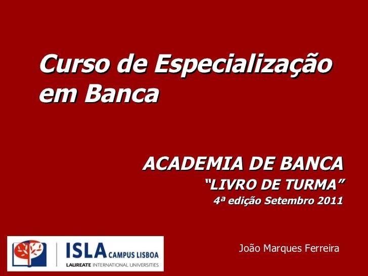 """Curso de Especialização em Banca ACADEMIA DE BANCA """" LIVRO DE TURMA"""" 4ª edição Setembro 2011 João Marques Ferreira"""