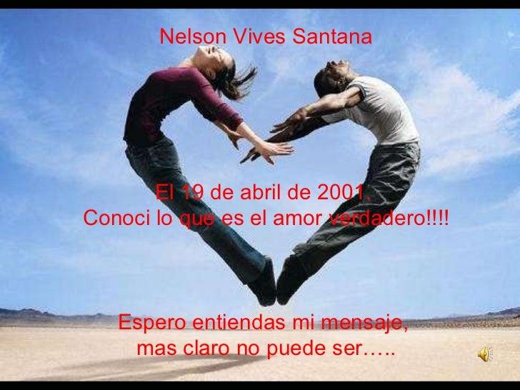 Nelson Vives Santana El 19 de abril de 2001.  Conoci lo que es el amor verdadero!!!! Espero entiendas mi mensaje,  mas cla...