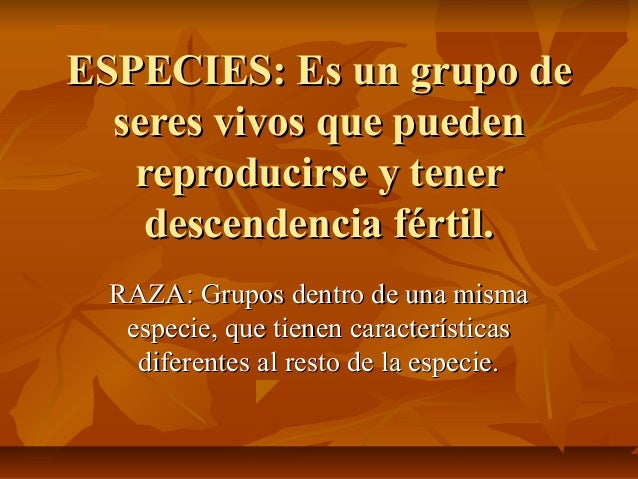 ESPECIES: Es un grupo de  seres vivos que pueden   reproducirse y tener    descendencia fértil.  RAZA: Grupos dentro de un...