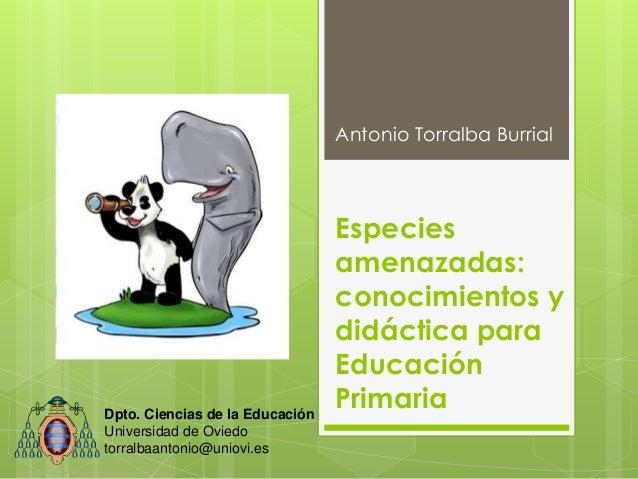 Especies amenazadas: conocimientos y didáctica para Educación Primaria Antonio Torralba Burrial Dpto. Ciencias de la Educa...