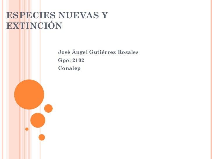 ESPECIES NUEVAS Y EXTINCIÓN  José Ángel Gutiérrez Rosales Gpo: 2102 Conalep