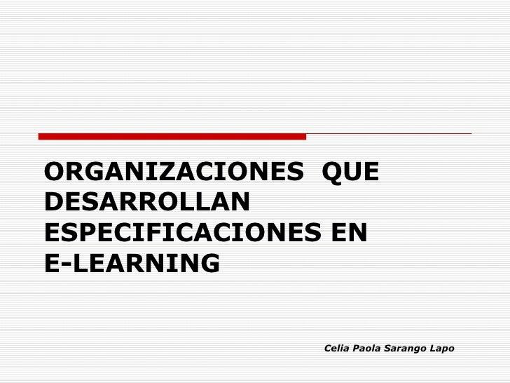 ORGANIZACIONES  QUE DESARROLLAN ESPECIFICACIONES EN  E-LEARNING Celia Paola Sarango Lapo