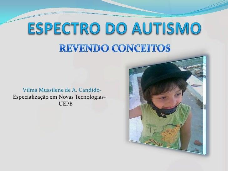 ESPECTRO DO AUTISMO<br />REVENDO CONCEITOS<br />       Vilma Mussilene de A. Candido- Especialização em Novas Tecnologias-...