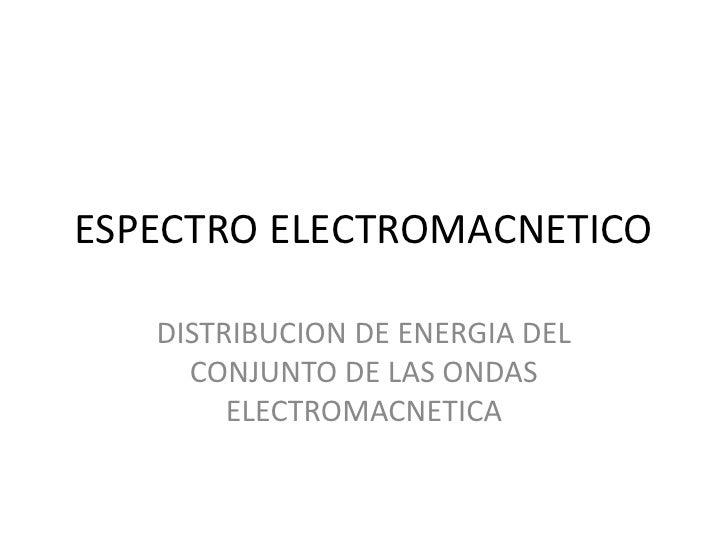 ESPECTRO ELECTROMACNETICO<br />DISTRIBUCION DE ENERGIA DEL CONJUNTO DE LAS ONDAS ELECTROMACNETICA<br />