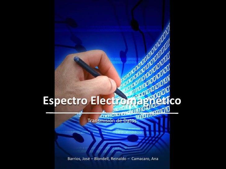 ESPECTRO ELECTROMAGNETICO    Espectro Electromagnético                  Transmisión de Datos           Barrios, José – Blo...