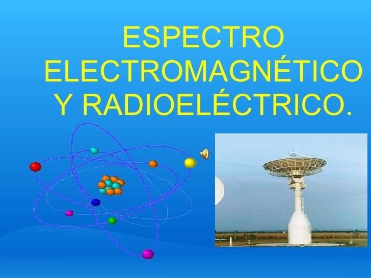 ESPECTRO ELECTROMAGNÉTICO Y RADIOELÉCTRICO.