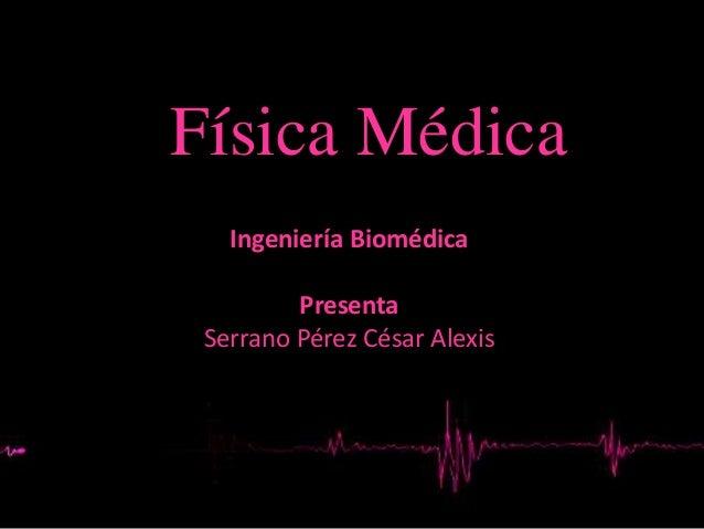 Física Médica Ingeniería Biomédica Presenta Serrano Pérez César Alexis