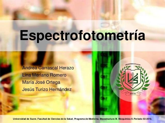 Espectrofotometría Andrea Carrascal Herazo Lina Merlano Romero María José Ortega Jesús Turizo Hernández Universidad de Suc...