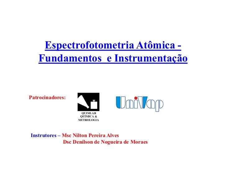 Espectrofotometria Atômica -   Fundamentos e InstrumentaçãoPatrocinadores:Instrutores ± Msc Nilton Pereira Alves          ...