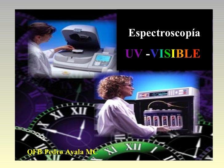 Espectroscopía U V   - V I S I B L E  QFB Pedro Ayala MC