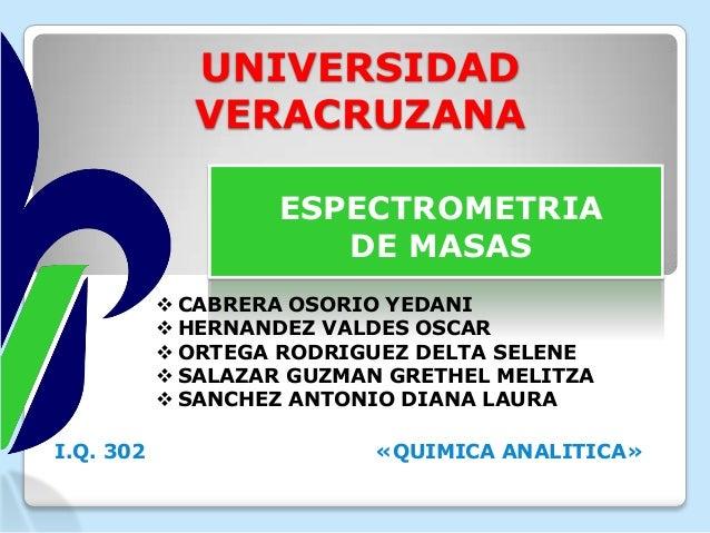 UNIVERSIDAD VERACRUZANA ESPECTROMETRIA DE MASAS  CABRERA OSORIO YEDANI  HERNANDEZ VALDES OSCAR  ORTEGA RODRIGUEZ DELTA ...