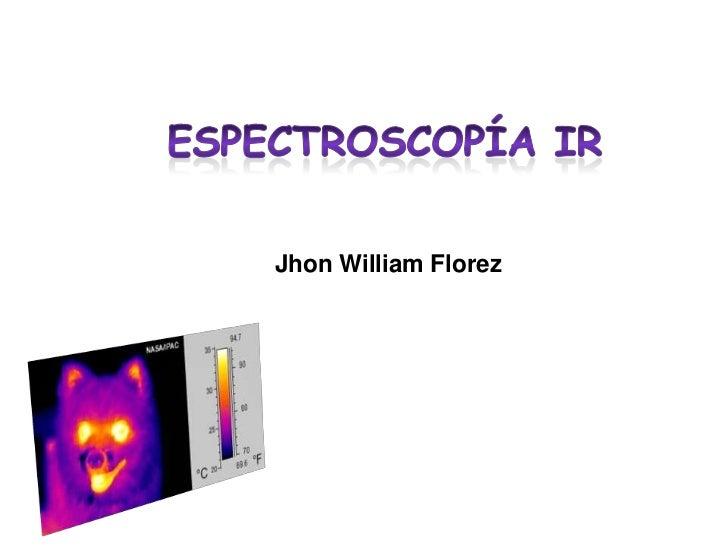 Espectroscopía IR<br />Jhon William Florez<br />