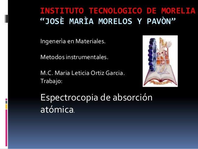 """INSTITUTO TECNOLOGICO DE MORELIA """"JOSÈ MARÌA MORELOS Y PAVÒN"""" Ingenerìa en Materiales. Metodos instrumentales. M.C. Maria ..."""
