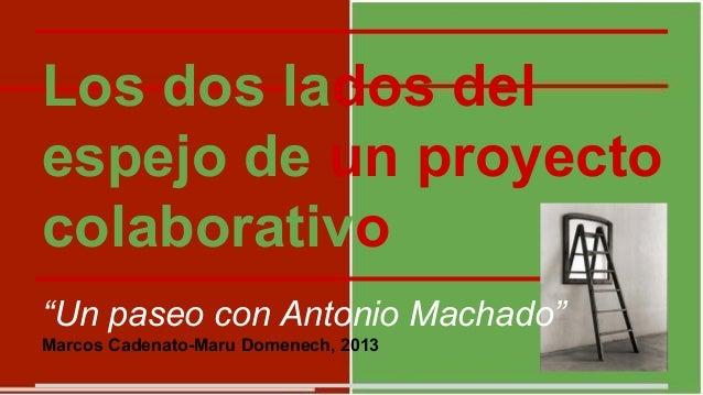 """Los dos lados del espejo de un proyecto colaborativo """"Un paseo con Antonio Machado"""" Marcos Cadenato-Maru Domenech, 2013"""