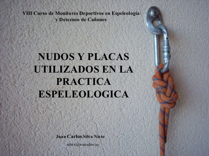 NUDOS Y PLACAS UTILIZADOS EN LA PRACTICA ESPELEOLOGICA Juan  Carlos  Silva Nieto [email_address] VIII Curso de Monitores D...