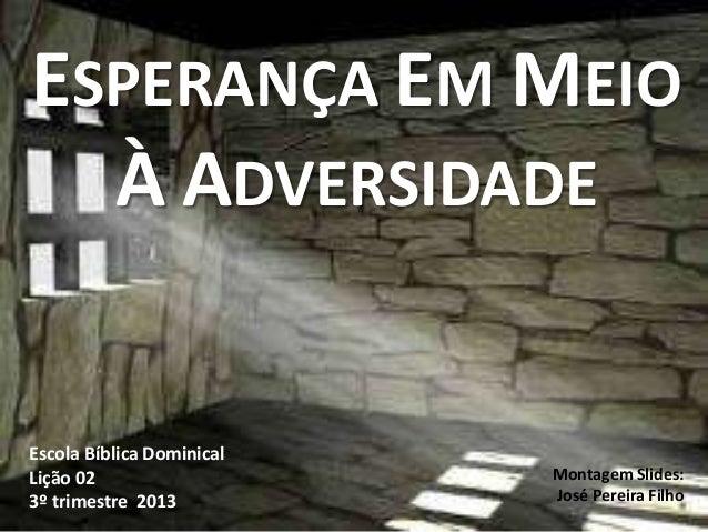 ESPERANÇA EM MEIO À ADVERSIDADE Escola Bíblica Dominical Lição 02 3º trimestre 2013 Montagem Slides: José Pereira Filho